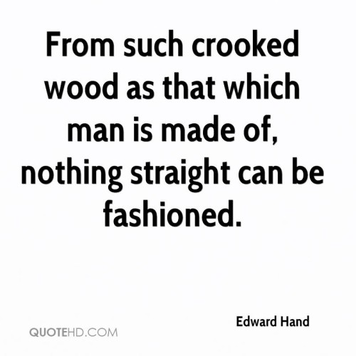 From Such Crooked Wood....Nothing Straight Can Be Fashioned