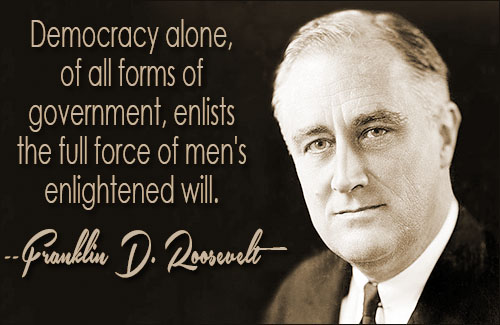 """Democracy alone, of all forms of government, enlists the full force of men's enlightened will."" FDR, Third Inaugural Address, Jan. 20, 1941"