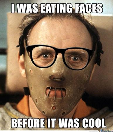 Hannibal Lecter: I was eating faces before it was cool!