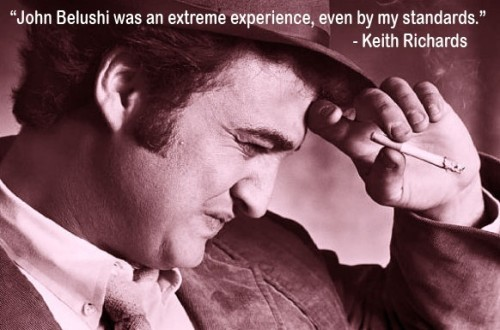 """[John] Belushi was an extreme experience even by my standards."" Keith Richards, Life"