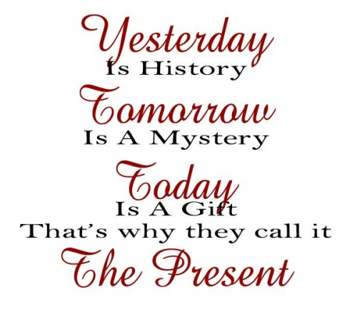 Yesterday is History, Tomorrow is a Mystery, Today is a Gift, That's Why They Call it the Present
