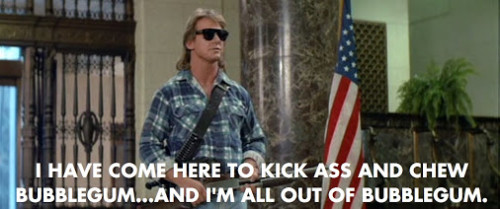 "Quote from John Carpenter's film, They Live. RIP, ""Rowdy"" Roddy Piper: ""I have come here to kick ass and chew bubblegum....and I'm all out of bubblegum!"""